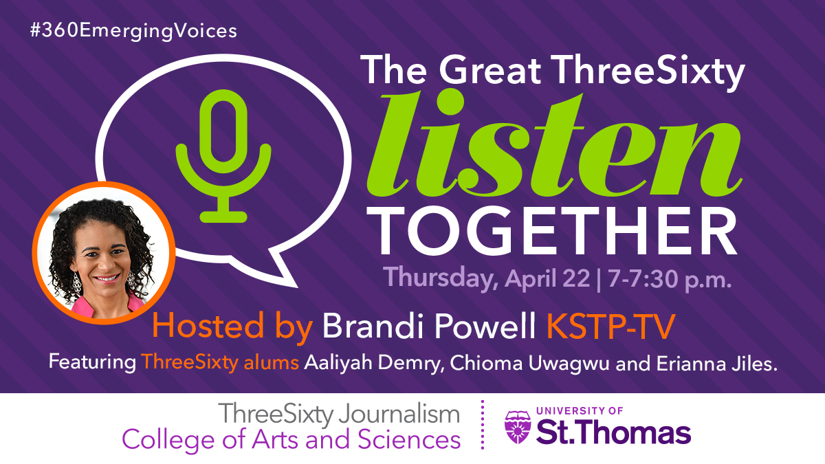 Thursday, April 22nd from 7-7:30 p.m. Hosted by Brandi Powell KSTP-TV. Featuring ThreeSixty alums Aaliyah Demry, Chioma Uwagwu and Erianna Jiles. ThreeSixty Journalism, College of Arts and Sciences, University of St. Thomas.